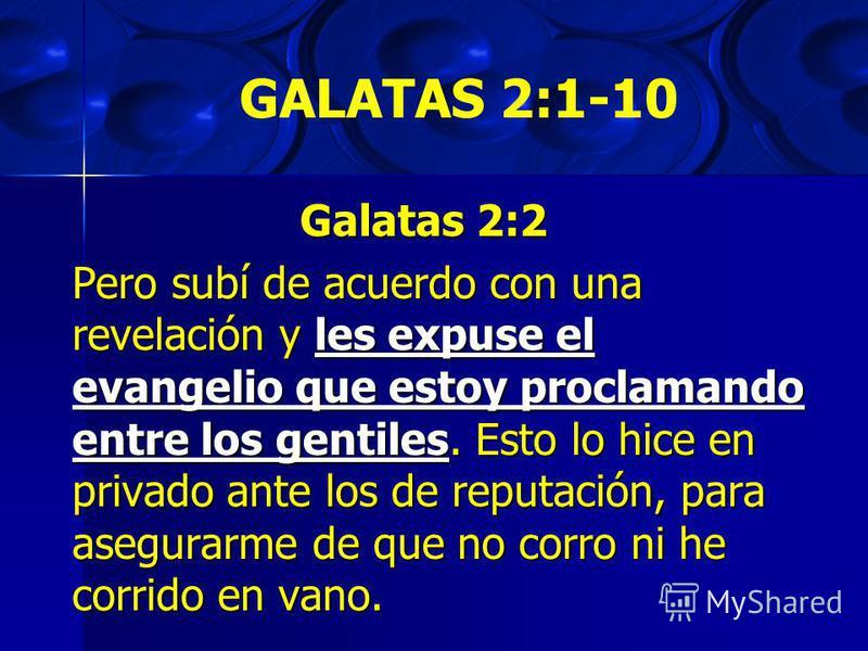 GALATAS 2:1-10 Galatas 2:2 Pero subí de acuerdo con una revelación y les expuse el evangelio que estoy proclamando entre los gentiles. Esto lo hice en privado ante los de reputación, para asegurarme de que no corro ni he corrido en vano.