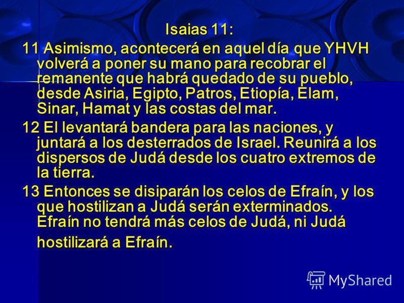 Isaias 11: 11 Asimismo, acontecerá en aquel día que YHVH volverá a poner su mano para recobrar el remanente que habrá quedado de su pueblo, desde Asiria, Egipto, Patros, Etiopía, Elam, Sinar, Hamat y las costas del mar. 12 El levantará bandera para l