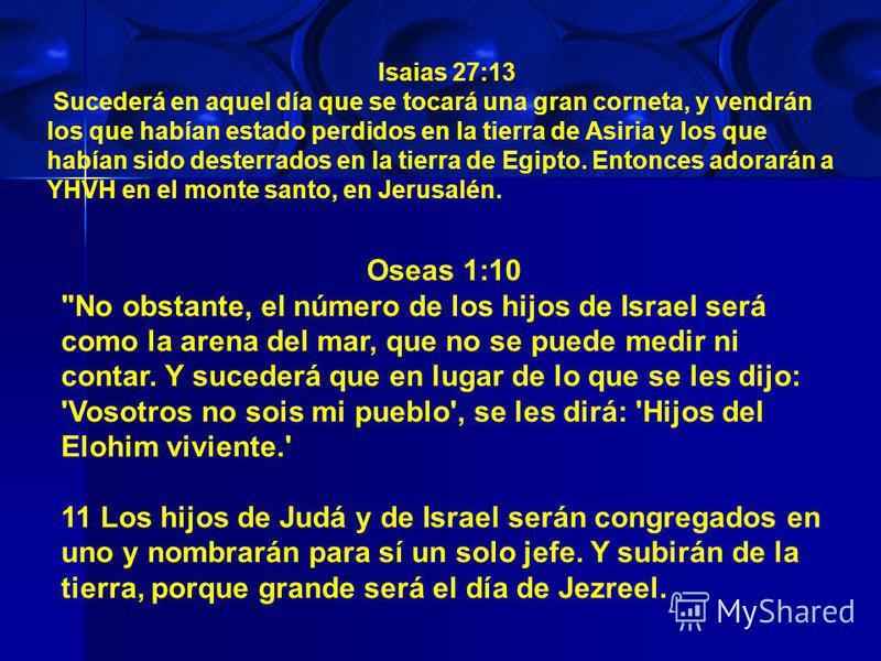 Isaias 27:13 Sucederá en aquel día que se tocará una gran corneta, y vendrán los que habían estado perdidos en la tierra de Asiria y los que habían sido desterrados en la tierra de Egipto. Entonces adorarán a YHVH en el monte santo, en Jerusalén. Ose