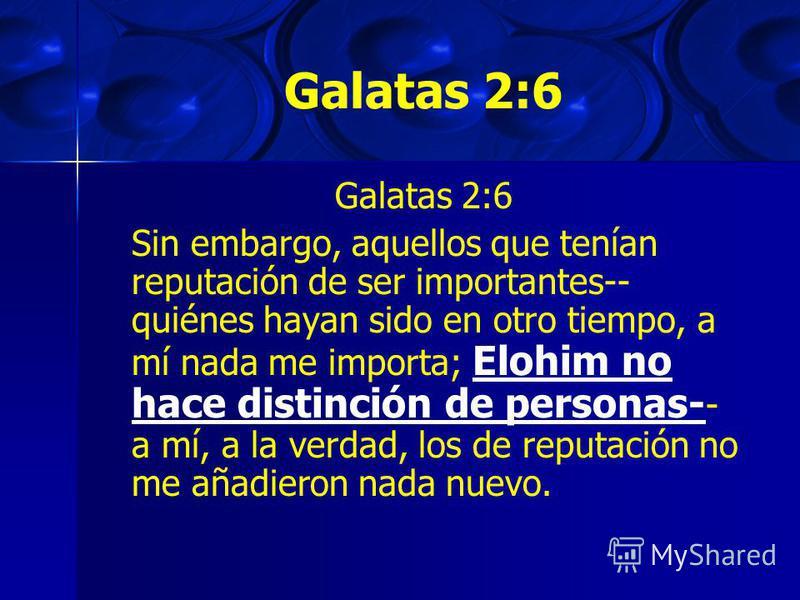 Galatas 2:6 Sin embargo, aquellos que tenían reputación de ser importantes-- quiénes hayan sido en otro tiempo, a mí nada me importa; Elohim no hace distinción de personas- - a mí, a la verdad, los de reputación no me añadieron nada nuevo.