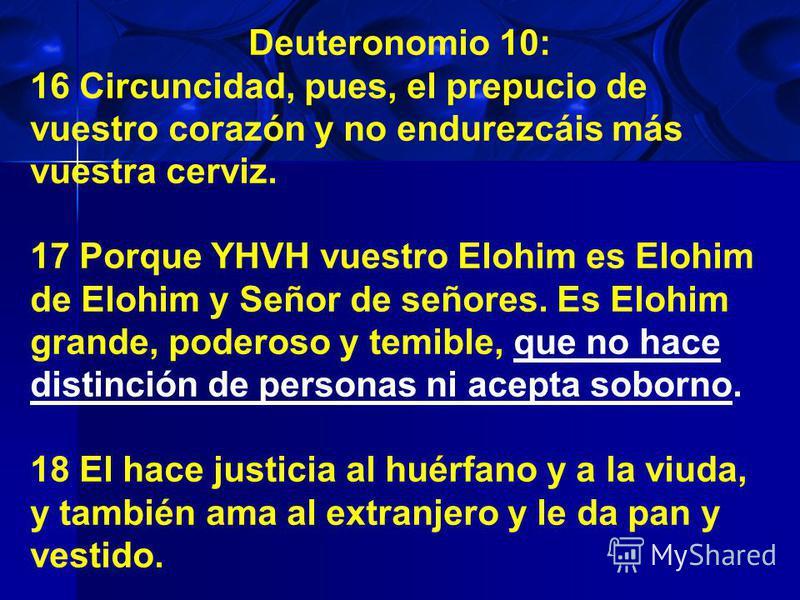 Deuteronomio 10: 16 Circuncidad, pues, el prepucio de vuestro corazón y no endurezcáis más vuestra cerviz. 17 Porque YHVH vuestro Elohim es Elohim de Elohim y Señor de señores. Es Elohim grande, poderoso y temible, que no hace distinción de personas