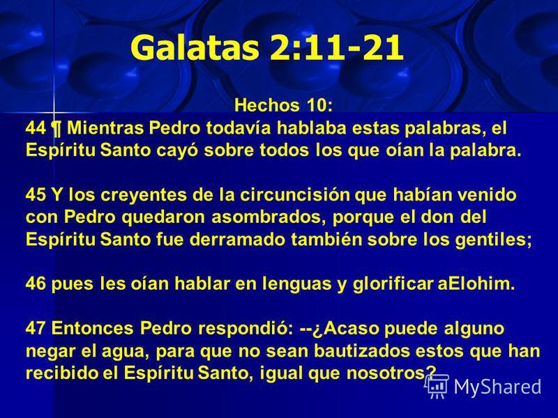 Galatas 2:11-21 Hechos 10: 44 ¶ Mientras Pedro todavía hablaba estas palabras, el Espíritu Santo cayó sobre todos los que oían la palabra. 45 Y los creyentes de la circuncisión que habían venido con Pedro quedaron asombrados, porque el don del Espíri
