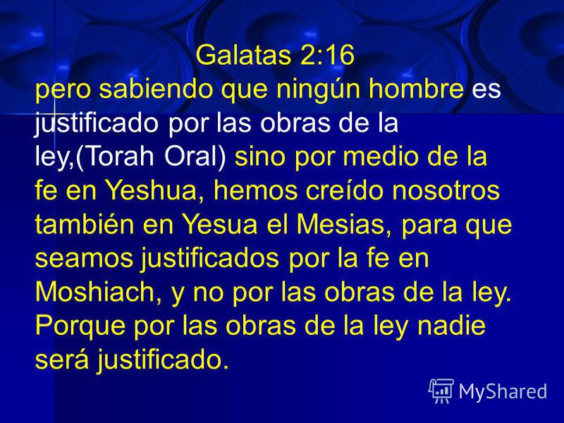 Galatas 2:16 pero sabiendo que ningún hombre es justificado por las obras de la ley,(Torah Oral) sino por medio de la fe en Yeshua, hemos creído nosotros también en Yesua el Mesias, para que seamos justificados por la fe en Moshiach, y no por las obr