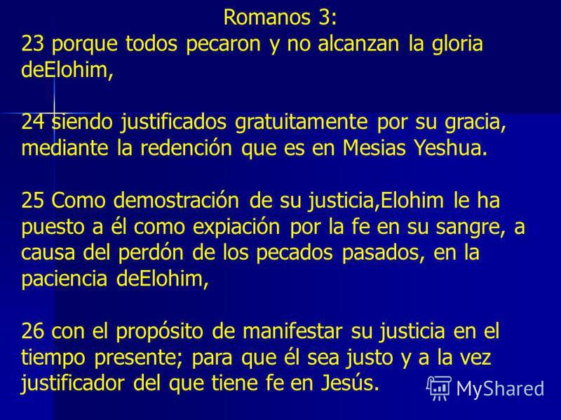 Romanos 3: 23 porque todos pecaron y no alcanzan la gloria deElohim, 24 siendo justificados gratuitamente por su gracia, mediante la redención que es en Mesias Yeshua. 25 Como demostración de su justicia,Elohim le ha puesto a él como expiación por la