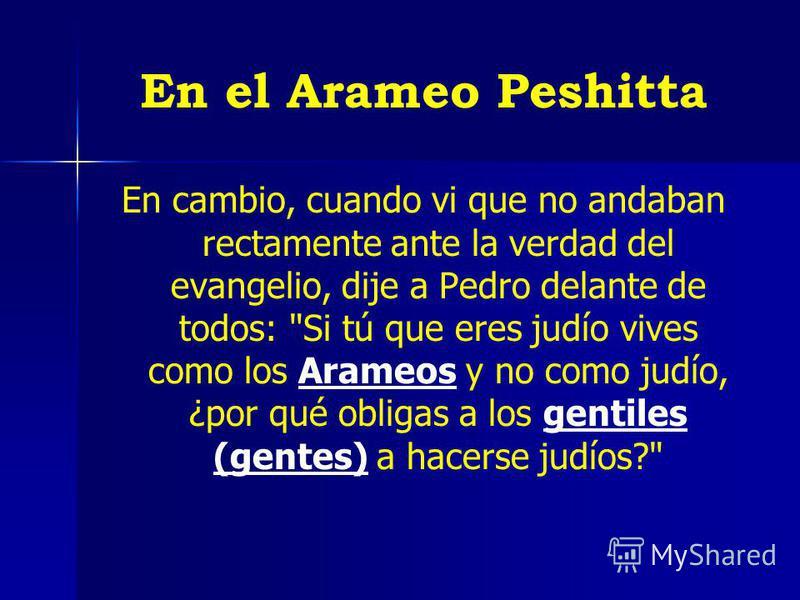 En el Arameo Peshitta En cambio, cuando vi que no andaban rectamente ante la verdad del evangelio, dije a Pedro delante de todos: