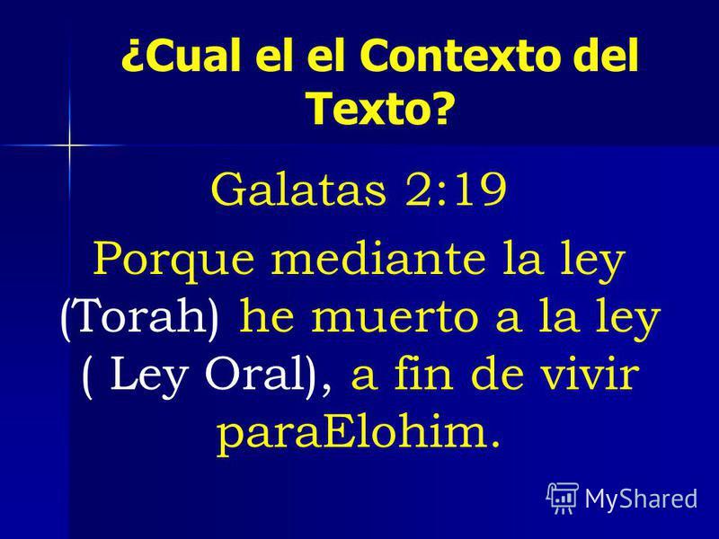 ¿Cual el el Contexto del Texto? Galatas 2:19 Porque mediante la ley (Torah) he muerto a la ley ( Ley Oral), a fin de vivir paraElohim.