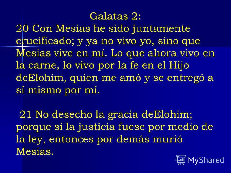 Galatas 2: 20 Con Mesias he sido juntamente crucificado; y ya no vivo yo, sino que Mesias vive en mí. Lo que ahora vivo en la carne, lo vivo por la fe en el Hijo deElohim, quien me amó y se entregó a sí mismo por mí. 21 No desecho la gracia deElohim;