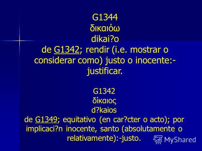 G1344 δικαιόω dikai?o de G1342; rendir (i.e. mostrar o considerar como) justo o inocente:- justificar. G1342 δίκαιος d?kaios de G1349; equitativo (en car?cter o acto); por implicaci?n inocente, santo (absolutamente o relativamente):-justo.
