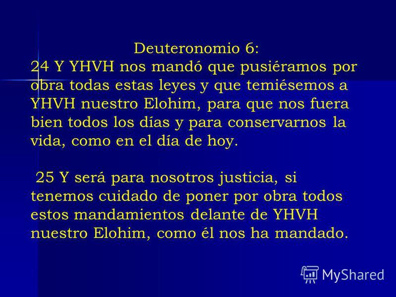 Deuteronomio 6: 24 Y YHVH nos mandó que pusiéramos por obra todas estas leyes y que temiésemos a YHVH nuestro Elohim, para que nos fuera bien todos los días y para conservarnos la vida, como en el día de hoy. 25 Y será para nosotros justicia, si tene