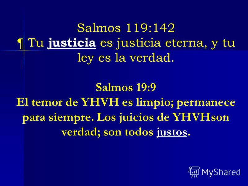 Salmos 119:142 ¶ Tu justicia es justicia eterna, y tu ley es la verdad. Salmos 19:9 El temor de YHVH es limpio; permanece para siempre. Los juicios de YHVHson verdad; son todos justos.
