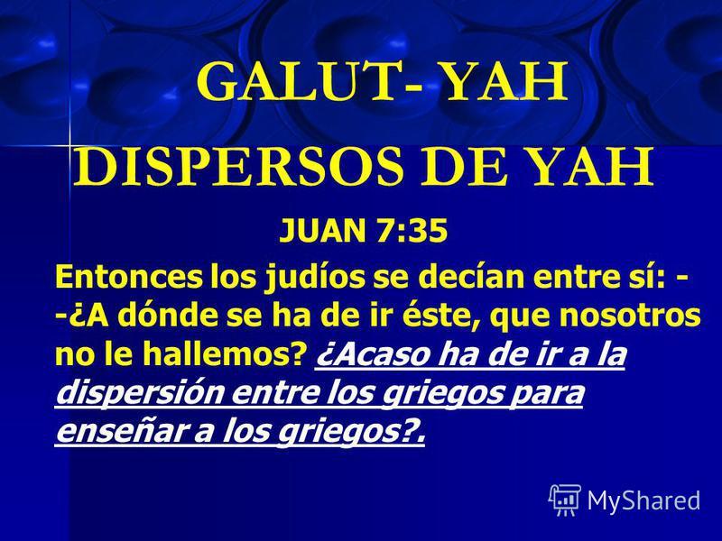 GALUT- YAH DISPERSOS DE YAH JUAN 7:35 Entonces los judíos se decían entre sí: - -¿A dónde se ha de ir éste, que nosotros no le hallemos? ¿Acaso ha de ir a la dispersión entre los griegos para enseñar a los griegos?.