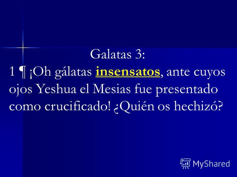 Galatas 3: 1 ¶ ¡Oh gálatas insensatos, ante cuyos ojos Yeshua el Mesias fue presentado como crucificado! ¿Quién os hechizó?