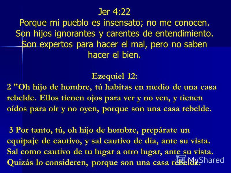 Jer 4:22 Porque mi pueblo es insensato; no me conocen. Son hijos ignorantes y carentes de entendimiento. Son expertos para hacer el mal, pero no saben hacer el bien. Ezequiel 12: 2
