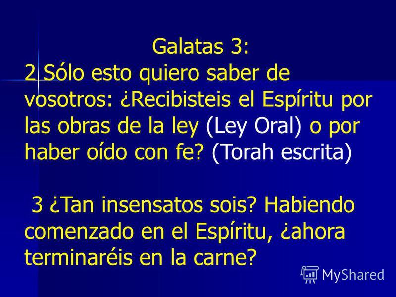 Galatas 3: 2 Sólo esto quiero saber de vosotros: ¿Recibisteis el Espíritu por las obras de la ley (Ley Oral) o por haber oído con fe? (Torah escrita) 3 ¿Tan insensatos sois? Habiendo comenzado en el Espíritu, ¿ahora terminaréis en la carne?