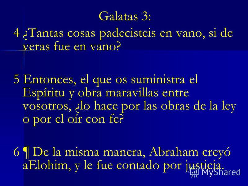 Galatas 3: 4 ¿Tantas cosas padecisteis en vano, si de veras fue en vano? 5 Entonces, el que os suministra el Espíritu y obra maravillas entre vosotros, ¿lo hace por las obras de la ley o por el oír con fe? 6 ¶ De la misma manera, Abraham creyó aElohi