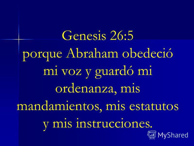Genesis 26:5 porque Abraham obedeció mi voz y guardó mi ordenanza, mis mandamientos, mis estatutos y mis instrucciones.