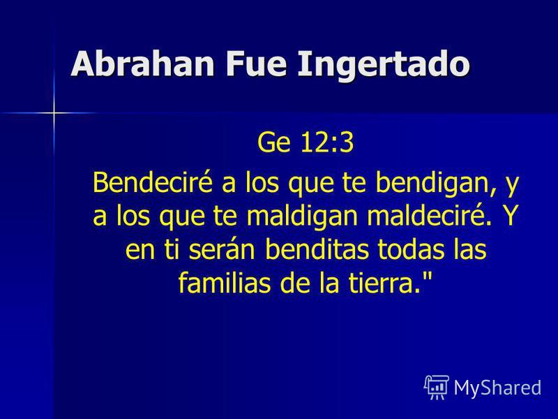Abrahan Fue Ingertado Ge 12:3 Bendeciré a los que te bendigan, y a los que te maldigan maldeciré. Y en ti serán benditas todas las familias de la tierra.