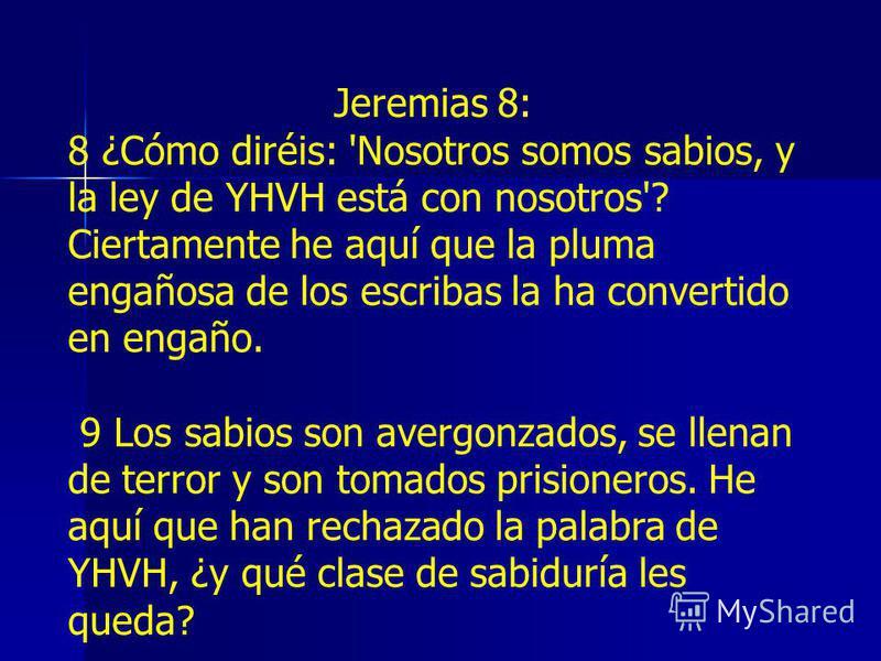 Jeremias 8: 8 ¿Cómo diréis: 'Nosotros somos sabios, y la ley de YHVH está con nosotros'? Ciertamente he aquí que la pluma engañosa de los escribas la ha convertido en engaño. 9 Los sabios son avergonzados, se llenan de terror y son tomados prisionero