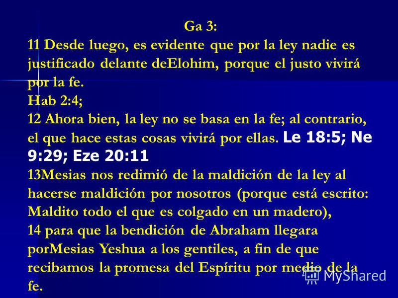 Ga 3: 11 Desde luego, es evidente que por la ley nadie es justificado delante deElohim, porque el justo vivirá por la fe. Hab 2:4; 12 Ahora bien, la ley no se basa en la fe; al contrario, el que hace estas cosas vivirá por ellas. Le 18:5; Ne 9:29; Ez