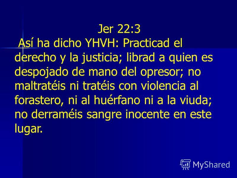 Jer 22:3 Así ha dicho YHVH: Practicad el derecho y la justicia; librad a quien es despojado de mano del opresor; no maltratéis ni tratéis con violencia al forastero, ni al huérfano ni a la viuda; no derraméis sangre inocente en este lugar.