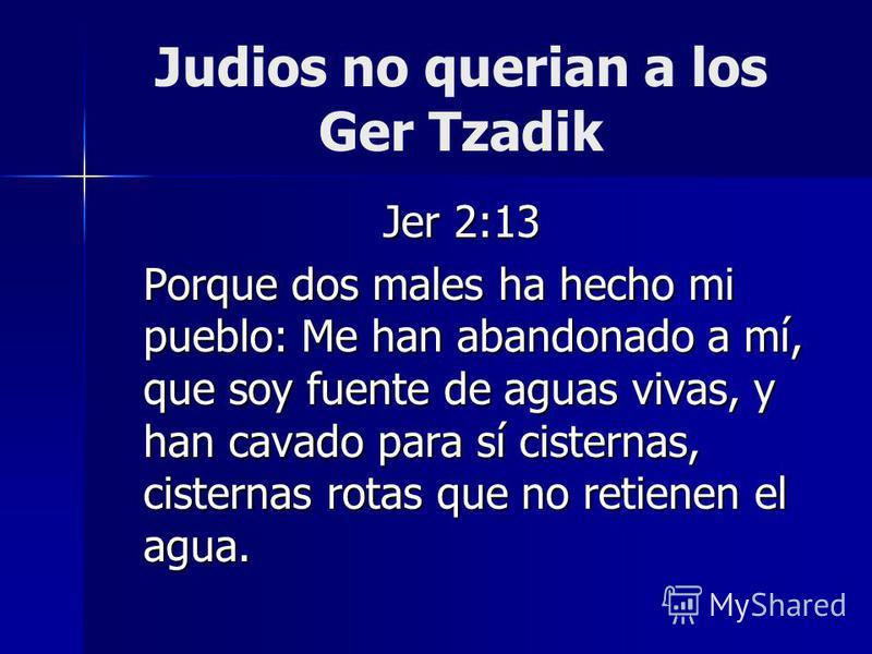 Judios no querian a los Ger Tzadik Jer 2:13 Porque dos males ha hecho mi pueblo: Me han abandonado a mí, que soy fuente de aguas vivas, y han cavado para sí cisternas, cisternas rotas que no retienen el agua.