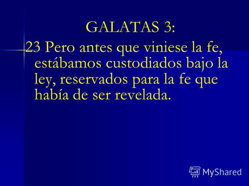 GALATAS 3: 23 Pero antes que viniese la fe, estábamos custodiados bajo la ley, reservados para la fe que había de ser revelada.