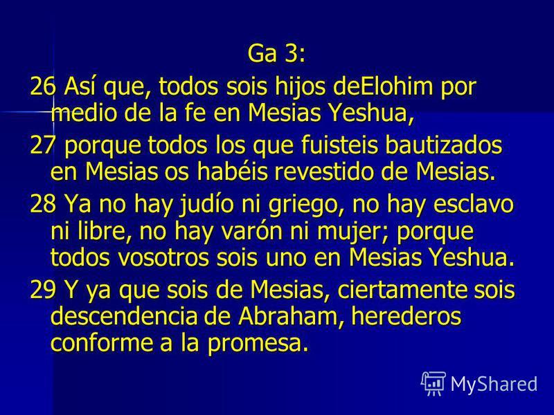 Ga 3: 26 Así que, todos sois hijos deElohim por medio de la fe en Mesias Yeshua, 27 porque todos los que fuisteis bautizados en Mesias os habéis revestido de Mesias. 28 Ya no hay judío ni griego, no hay esclavo ni libre, no hay varón ni mujer; porque