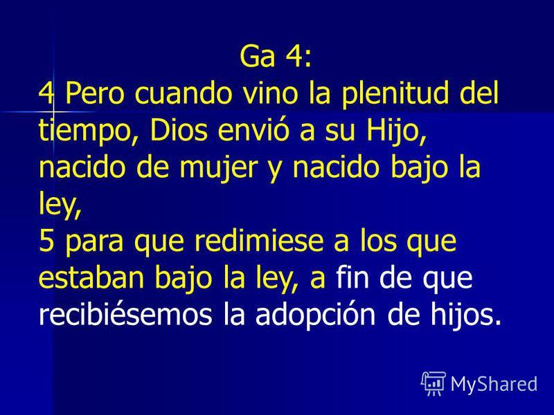Ga 4: 4 Pero cuando vino la plenitud del tiempo, Dios envió a su Hijo, nacido de mujer y nacido bajo la ley, 5 para que redimiese a los que estaban bajo la ley, a fin de que recibiésemos la adopción de hijos.