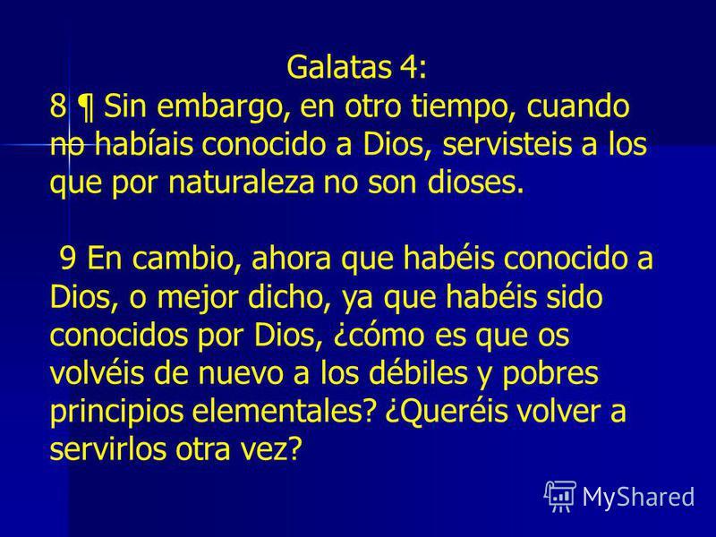 Galatas 4: 8 ¶ Sin embargo, en otro tiempo, cuando no habíais conocido a Dios, servisteis a los que por naturaleza no son dioses. 9 En cambio, ahora que habéis conocido a Dios, o mejor dicho, ya que habéis sido conocidos por Dios, ¿cómo es que os vol