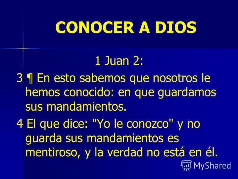 CONOCER A DIOS 1 Juan 2: 3 ¶ En esto sabemos que nosotros le hemos conocido: en que guardamos sus mandamientos. 4 El que dice: Yo le conozco y no guarda sus mandamientos es mentiroso, y la verdad no está en él.