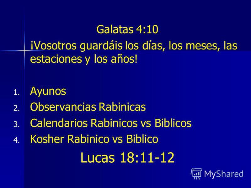 Galatas 4:10 ¡Vosotros guardáis los días, los meses, las estaciones y los años! 1. 1. Ayunos 2. 2. Observancias Rabinicas 3. 3. Calendarios Rabinicos vs Biblicos 4. 4. Kosher Rabinico vs Biblico Lucas 18:11-12