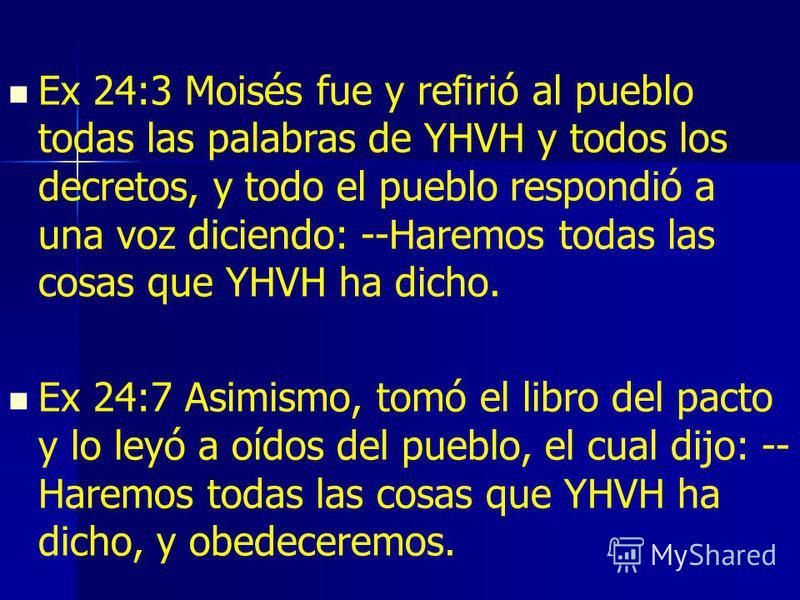 Ex 24:3 Moisés fue y refirió al pueblo todas las palabras de YHVH y todos los decretos, y todo el pueblo respondió a una voz diciendo: --Haremos todas las cosas que YHVH ha dicho. Ex 24:7 Asimismo, tomó el libro del pacto y lo leyó a oídos del pueblo