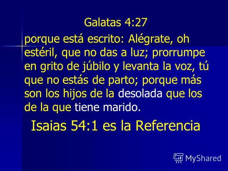 Galatas 4:27 porque está escrito: Alégrate, oh estéril, que no das a luz; prorrumpe en grito de júbilo y levanta la voz, tú que no estás de parto; porque más son los hijos de la desolada que los de la que tiene marido. Isaias 54:1 es la Referencia