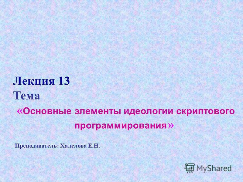 Лекция 13 Тема « Основные элементы идеологии скриптового программирования » Преподаватель: Халелова Е.Н.