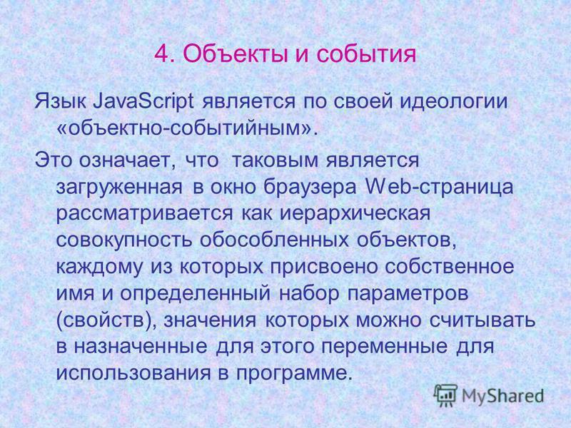 4. Объекты и события Язык JavaScript является по своей идеологии «объектно-событийным». Это означает, что таковым является загруженная в окно браузера Web-страница рассматривается как иерархическая совокупность обособленных объектов, каждому из котор
