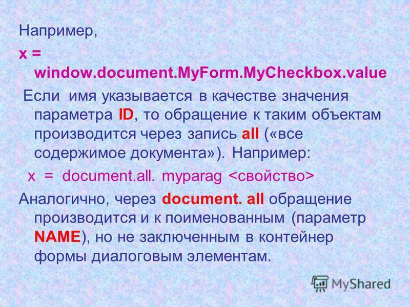 Например, х = window.document.MyForm.MyCheckbox.value Если имя указывается в качестве значения параметра ID, то обращение к таким объектам производится через запись all («все содержимое документа»). Например: х = document.all. myparag Аналогично, чер