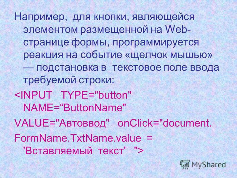 Например, для кнопки, являющейся элементом размещенной на Web- странице формы, программируется реакция на событие «щелчок мышью» подстановка в текстовое поле ввода требуемой строки: <INPUT TYPE=