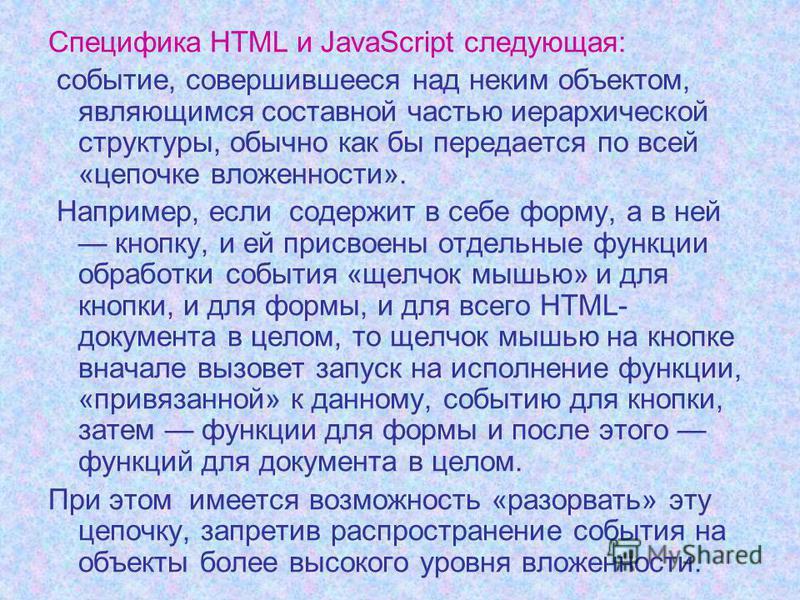 Специфика HTML и JavaScript следующая: событие, совершившееся над неким объектом, являющимся составной частью иерархической структуры, обычно как бы передается по всей «цепочке вложенности». Например, если содержит в себе форму, а в ней кнопку, и ей