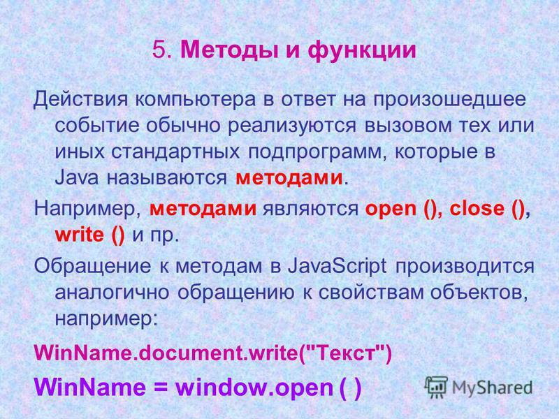 5. Методы и функции Действия компьютера в ответ на произошедшее событие обычно реализуются вызовом тех или иных стандартных подпрограмм, которые в Java называются методами. Например, методами являются open (), close (), write () и пр. Обращение к мет