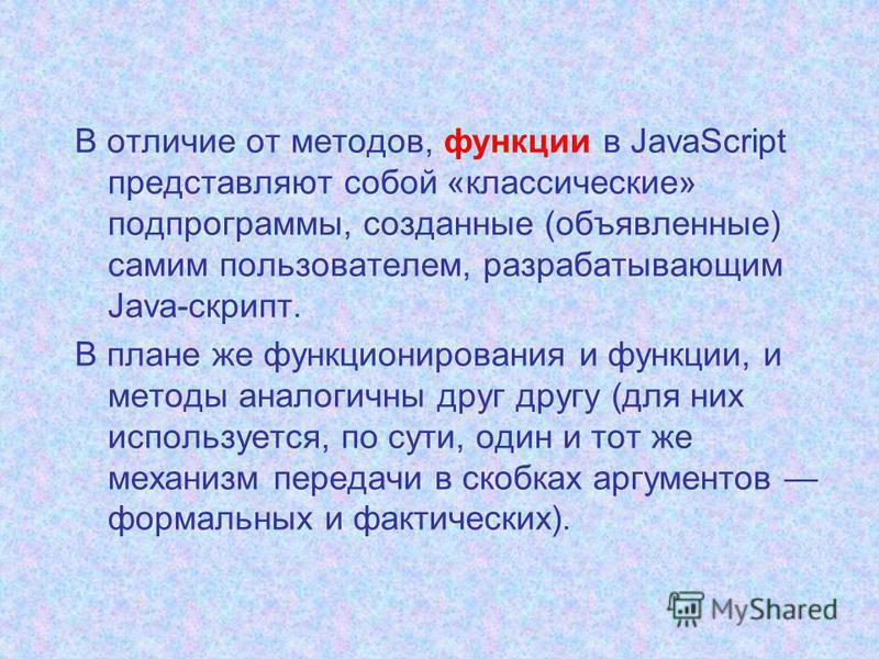 В отличие от методов, функции в JavaScript представляют собой «классические» подпрограммы, созданные (объявленные) самим пользователем, разрабатывающим Java-скрипт. В плане же функционирования и функции, и методы аналогичны друг другу (для них исполь