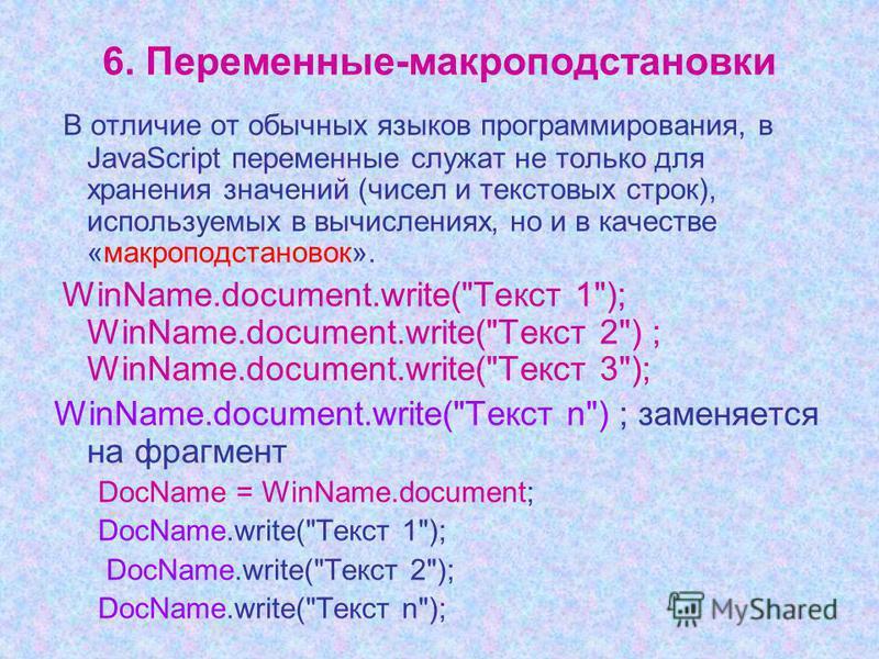 6. Переменные-макроподстановки В отличие от обычных языков программирования, в JavaScript переменные служат не только для хранения значений (чисел и текстовых строк), используемых в вычислениях, но и в качестве «макроподстановок». WinName.document.wr