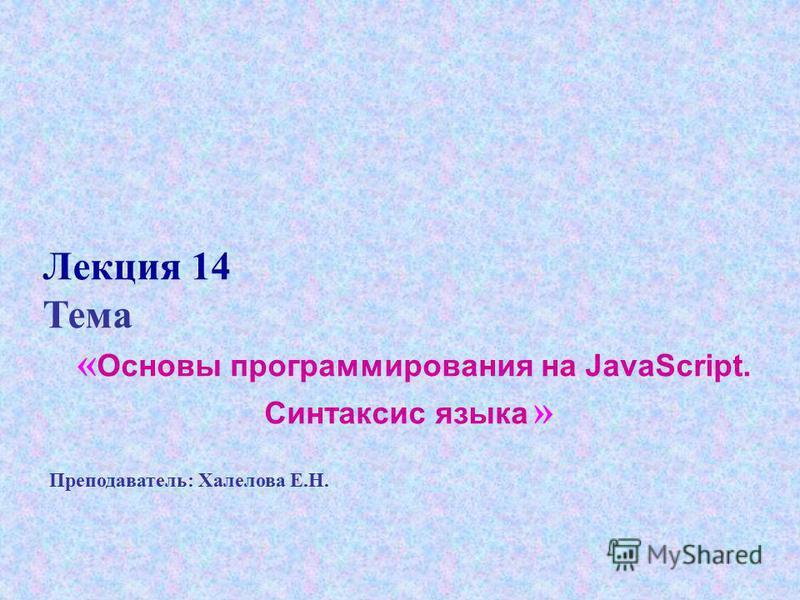 Лекция 14 Тема « Основы программирования на JavaScript. Синтаксис языка » Преподаватель: Халелова Е.Н.