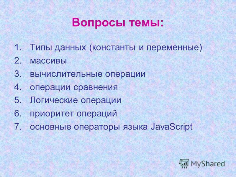 Вопросы темы: 1. Типы данных (константы и переменные) 2. массивы 3. вычислительные операции 4. операции сравнения 5. Логические операции 6. приоритет операций 7. основные операторы языка JavaScript