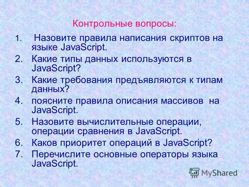 Контрольные вопросы: 1. Назовите правила написания скриптов на языке JavaScript. 2. Какие типы данных используются в JavaScript? 3. Какие требования предъявляются к типам данных? 4. поясните правила описания массивов на JavaScript. 5. Назовите вычисл