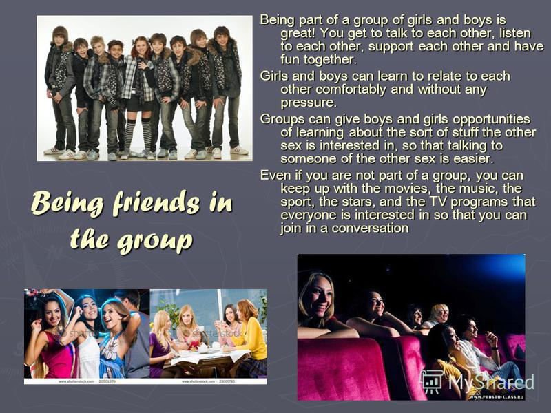 Being friends in the group Being part of a group of girls and boys is great! You get to talk to each other, listen to each other, support each other and have fun together. Girls and boys can learn to relate to each other comfortably and without any p