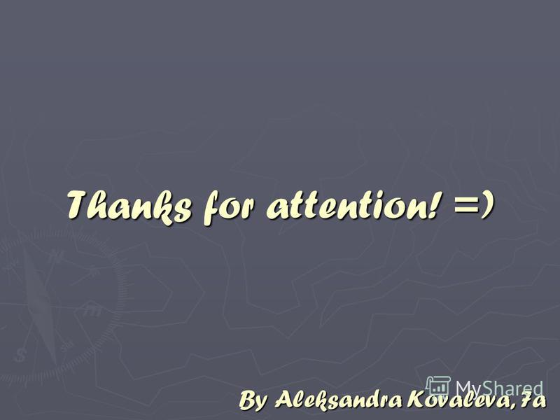 Thanks for attention! =) By Aleksandra Kovaleva, 7a