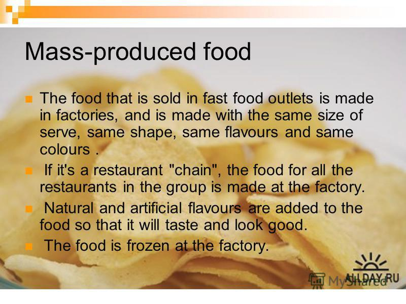 Mass-produced food The food that is sold in fast food outlets is made in factories, and is made with the same size of serve, same shape, same flavours and same colours. If it's a restaurant