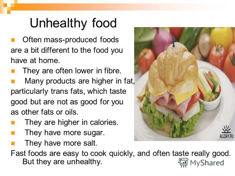 Unhealthy food Often mass-produced foods are a bit different to the food you have at home. They are often lower in fibre. Many products are higher in fat, particularly trans fats, which taste good but are not as good for you as other fats or oils. Th