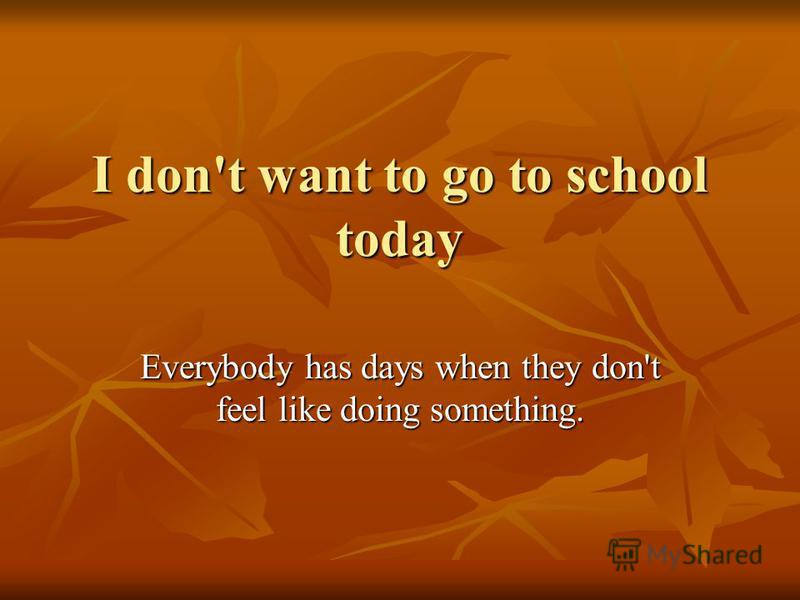 I don't want to go to school today Everybody has days when they don't feel like doing something.