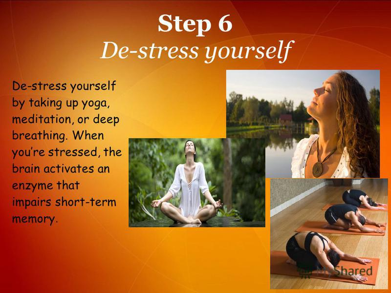 Step 6 De-stress yourself De-stress yourself by taking up yoga, meditation, or deep breathing. When youre stressed, the brain activates an enzyme that impairs short-term memory.